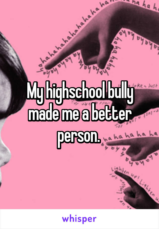 My highschool bully made me a better person.