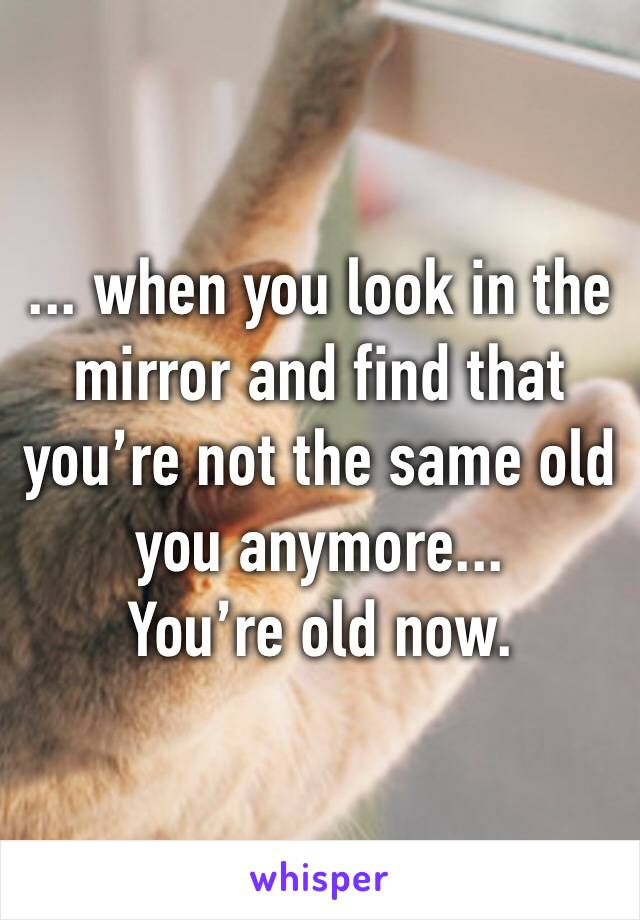 ... when you look in the mirror and find that you're not the same old you anymore... You're old now.