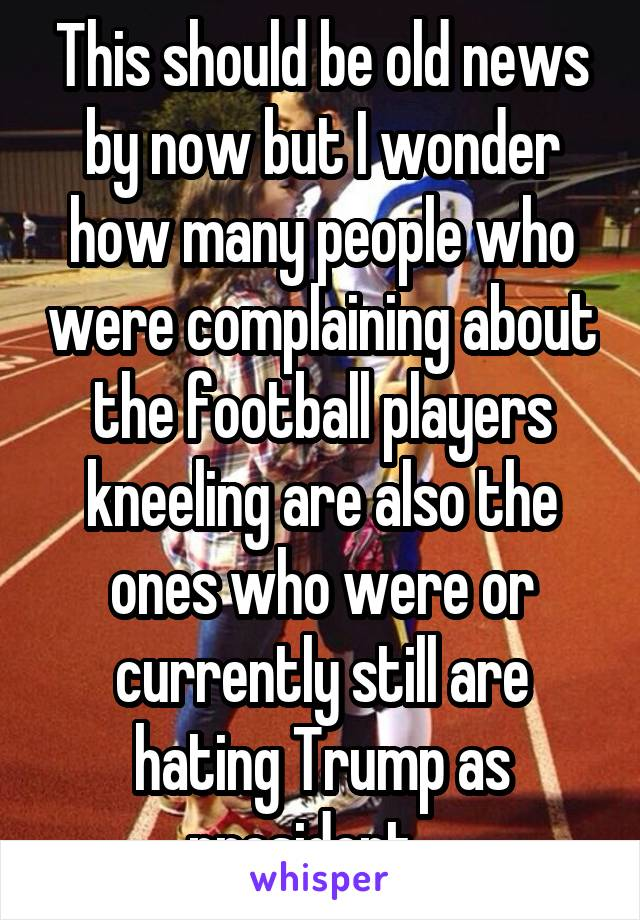 This should be old news by now but I wonder how many people who were complaining about the football players kneeling are also the ones who were or currently still are hating Trump as president....