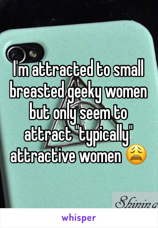 """I'm attracted to small breasted geeky women but only seem to attract """"typically"""" attractive women 😩"""