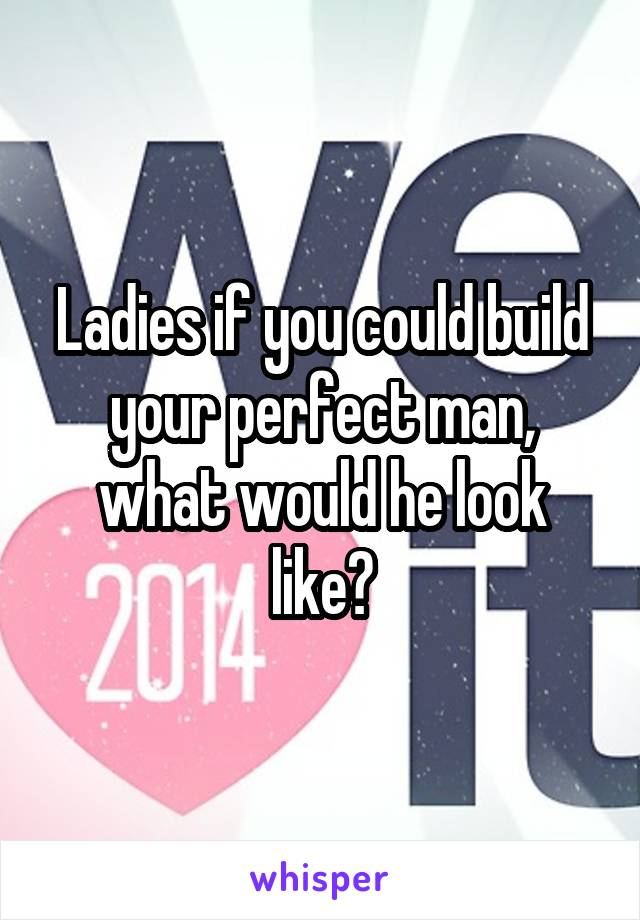 Ladies if you could build your perfect man, what would he look like?