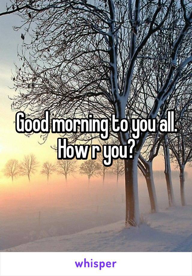Good morning to you all. How r you?