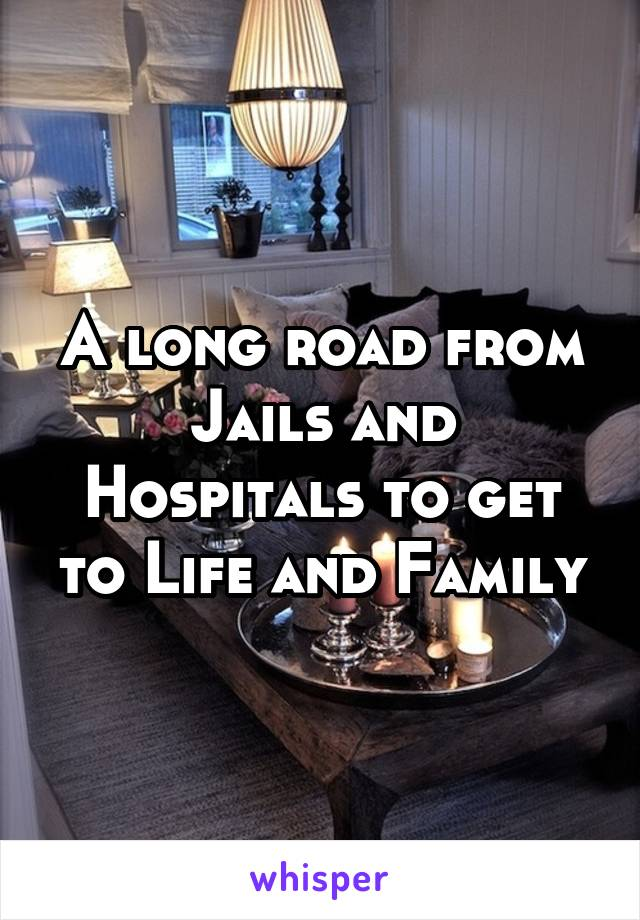 A long road from Jails and Hospitals to get to Life and Family
