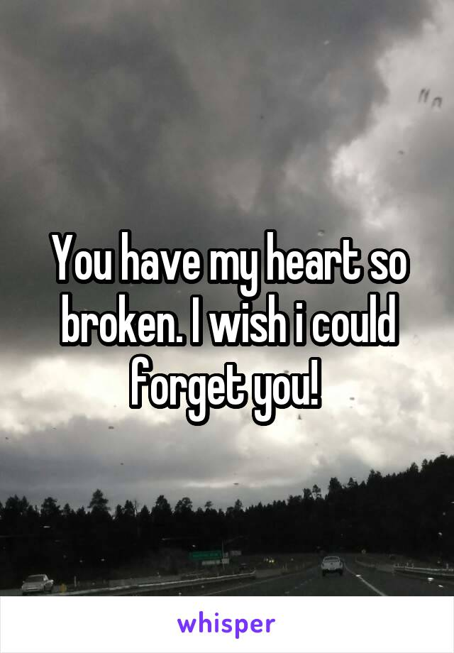 You have my heart so broken. I wish i could forget you!