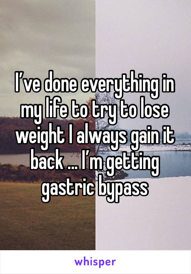 I've done everything in my life to try to lose weight I always gain it back ... I'm getting gastric bypass