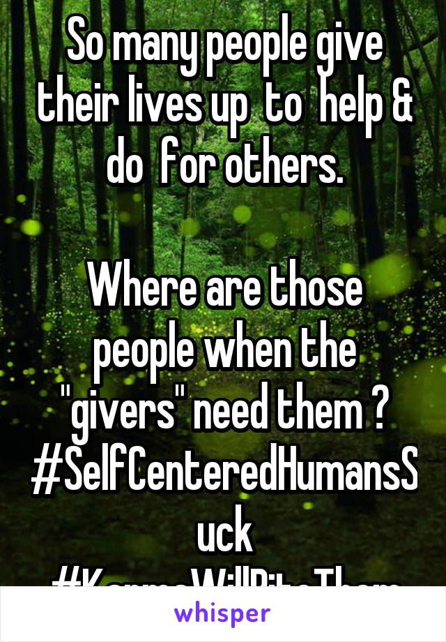 "So many people give their lives up  to  help & do  for others.  Where are those people when the ""givers"" need them ? #SelfCenteredHumansSuck #KarmaWillBiteThem"