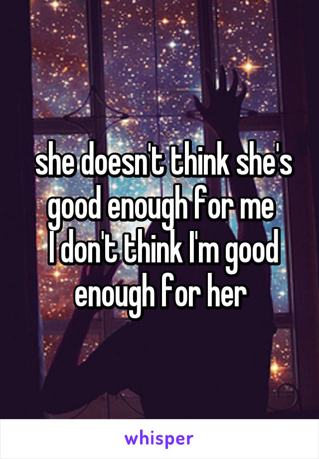 she doesn't think she's good enough for me  I don't think I'm good enough for her
