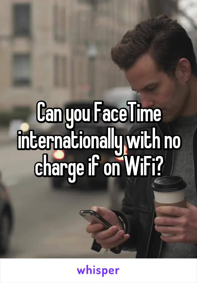 Can you FaceTime internationally with no charge if on WiFi?