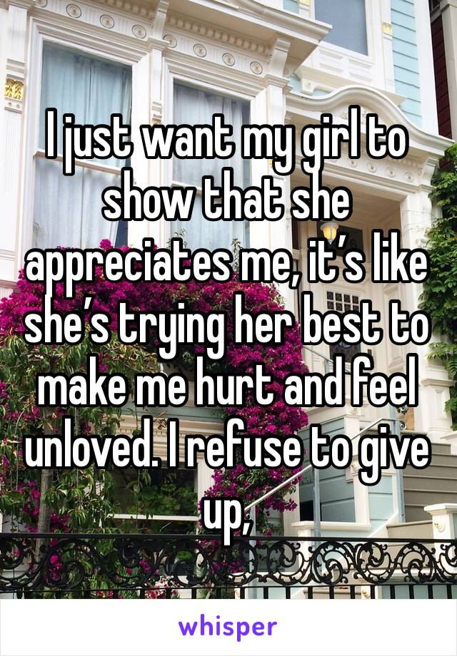 I just want my girl to show that she appreciates me, it's like she's trying her best to make me hurt and feel unloved. I refuse to give up,