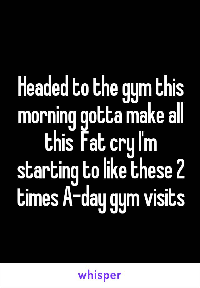 Headed to the gym this morning gotta make all this  Fat cry I'm starting to like these 2 times A-day gym visits