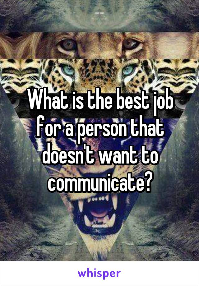 What is the best job for a person that doesn't want to communicate?