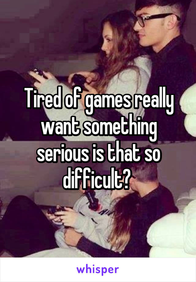 Tired of games really want something serious is that so difficult?