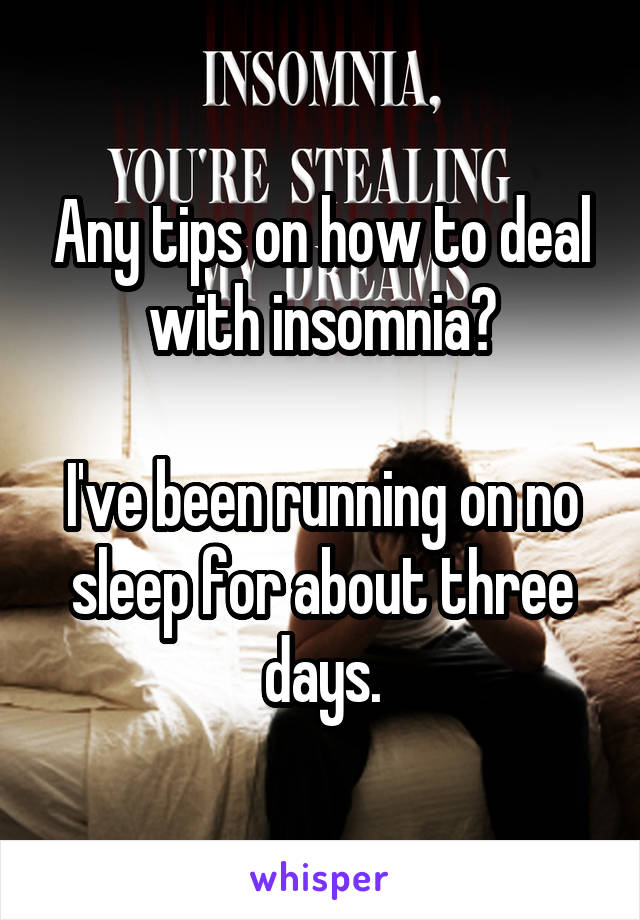 Any tips on how to deal with insomnia?  I've been running on no sleep for about three days.
