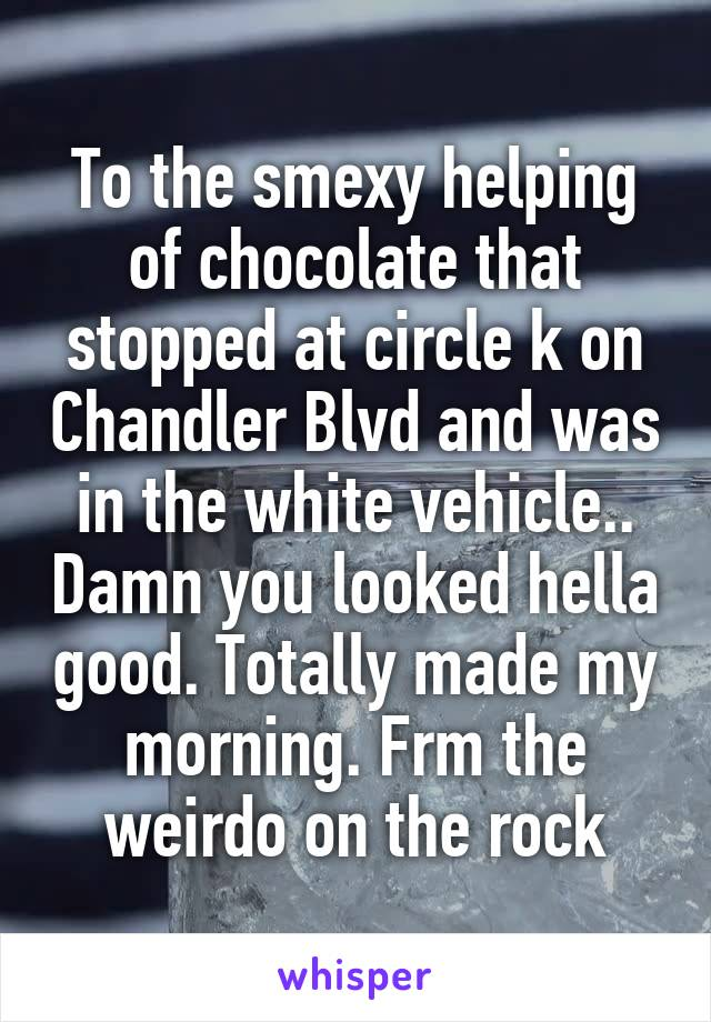 To the smexy helping of chocolate that stopped at circle k on Chandler Blvd and was in the white vehicle.. Damn you looked hella good. Totally made my morning. Frm the weirdo on the rock