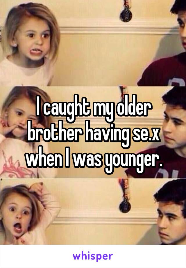 I caught my older brother having se.x when I was younger.