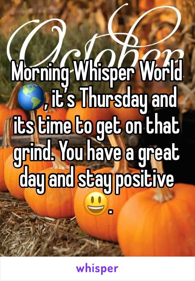 Morning Whisper World 🌎, it's Thursday and its time to get on that grind. You have a great day and stay positive 😃.