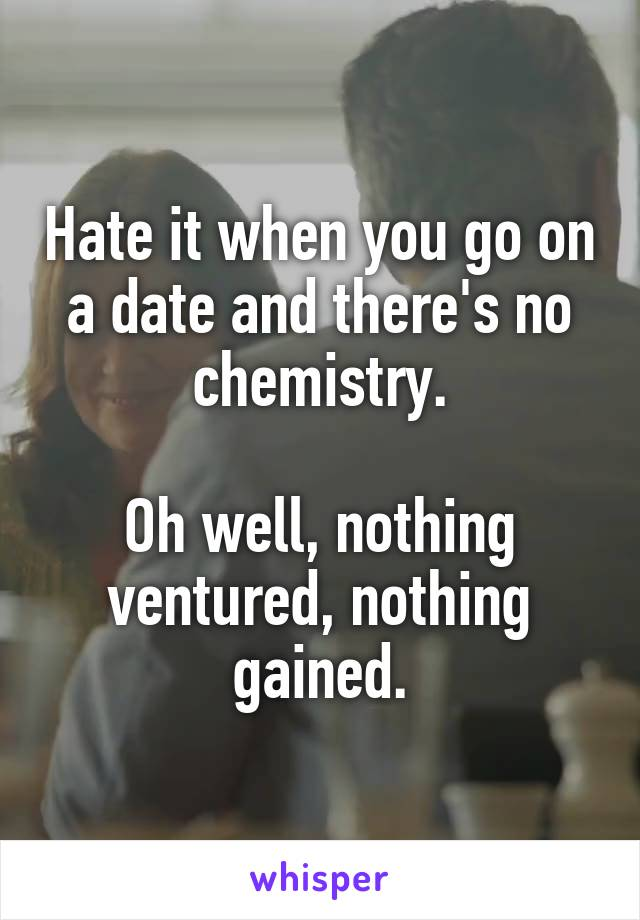 Hate it when you go on a date and there's no chemistry.  Oh well, nothing ventured, nothing gained.