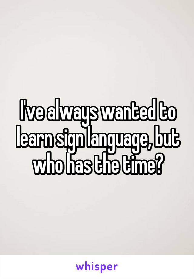 I've always wanted to learn sign language, but who has the time?
