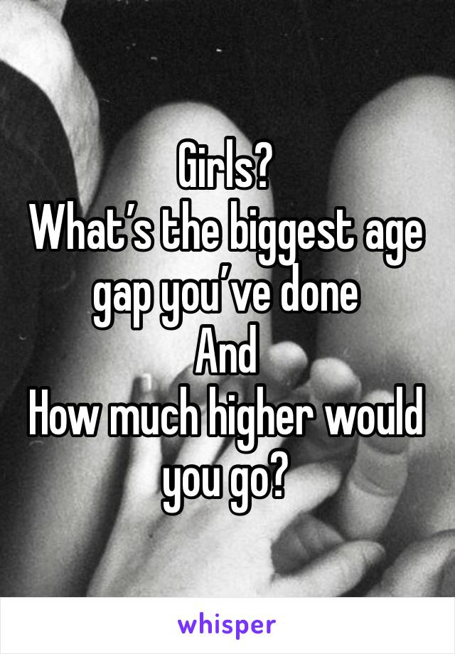Girls? What's the biggest age gap you've done And How much higher would you go?