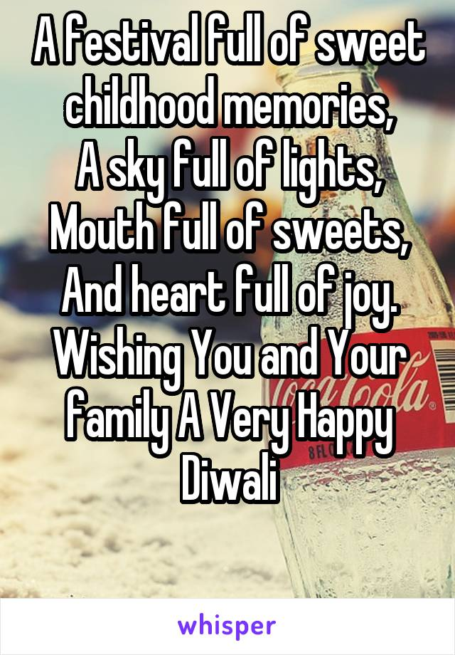 A festival full of sweet childhood memories, A sky full of lights, Mouth full of sweets, And heart full of joy. Wishing You and Your family A Very Happy Diwali