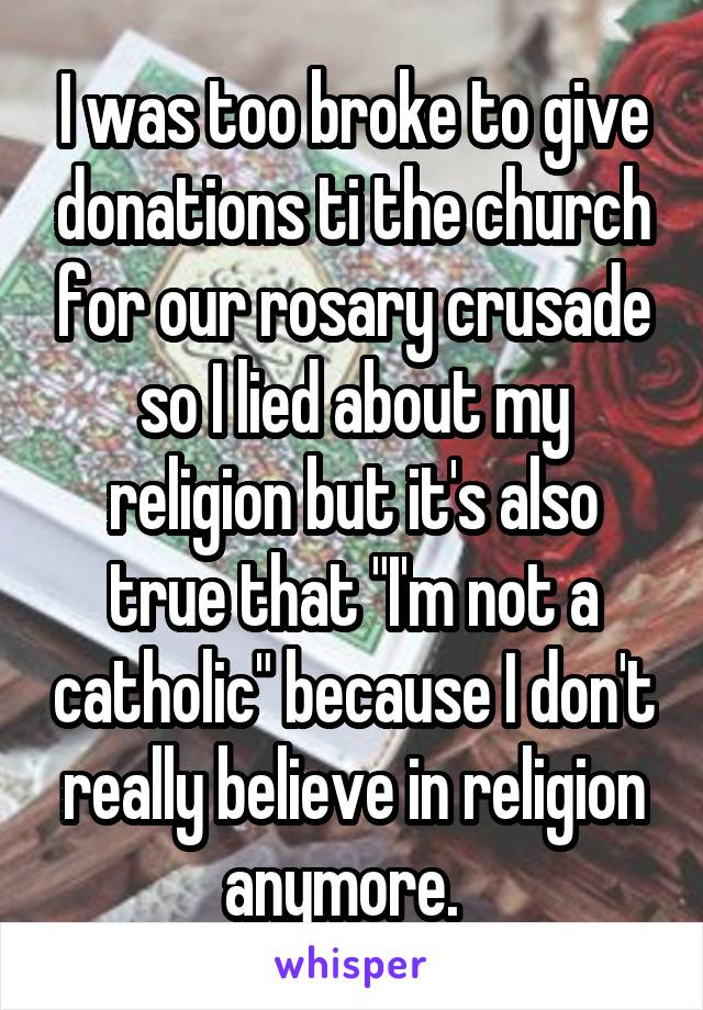 """I was too broke to give donations ti the church for our rosary crusade so I lied about my religion but it's also true that """"I'm not a catholic"""" because I don't really believe in religion anymore."""