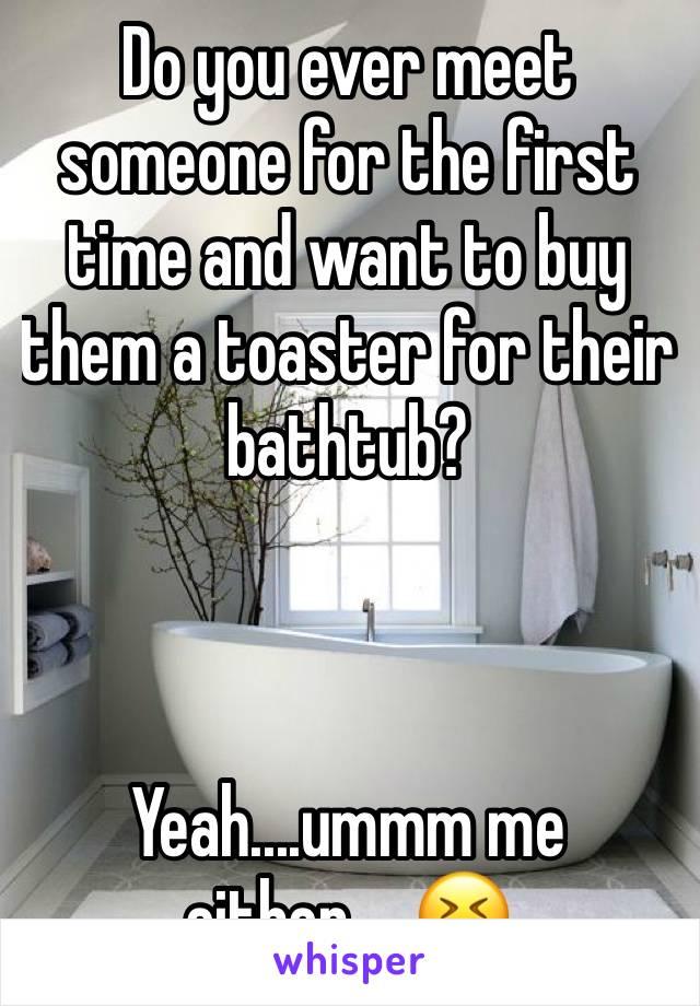 Do you ever meet someone for the first time and want to buy them a toaster for their bathtub?     Yeah....ummm me either.....😆