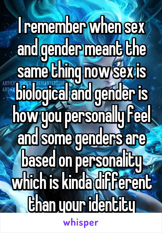 I remember when sex and gender meant the same thing now sex is biological and gender is how you personally feel and some genders are based on personality which is kinda different than your identity