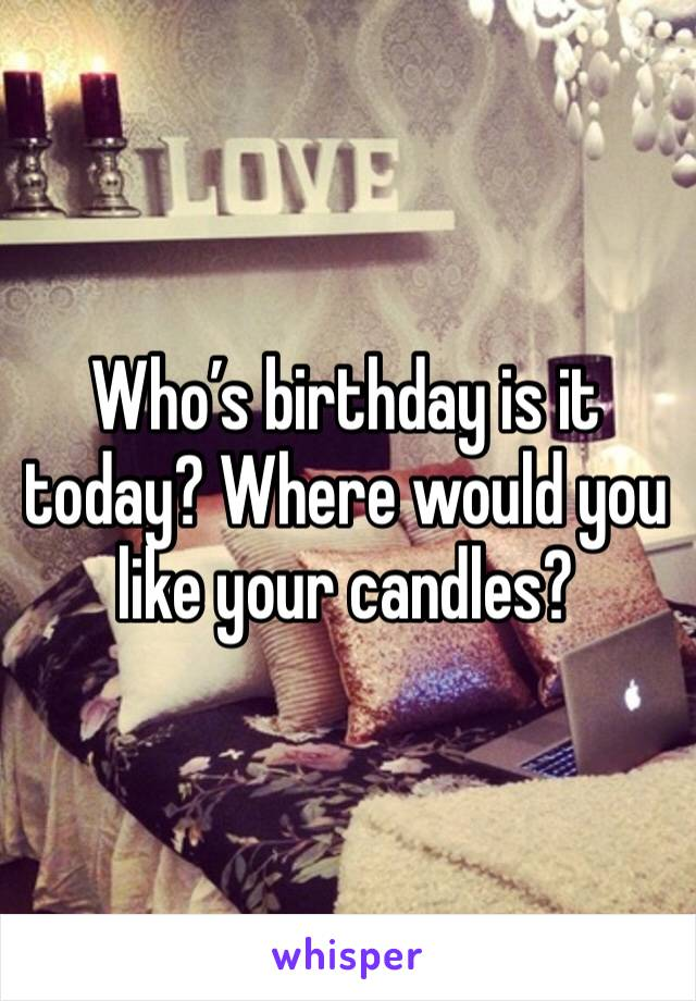 Who's birthday is it today? Where would you like your candles?