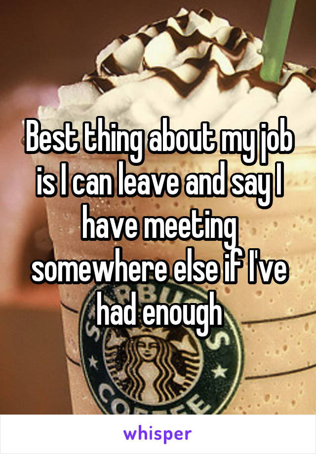Best thing about my job is I can leave and say I have meeting somewhere else if I've had enough