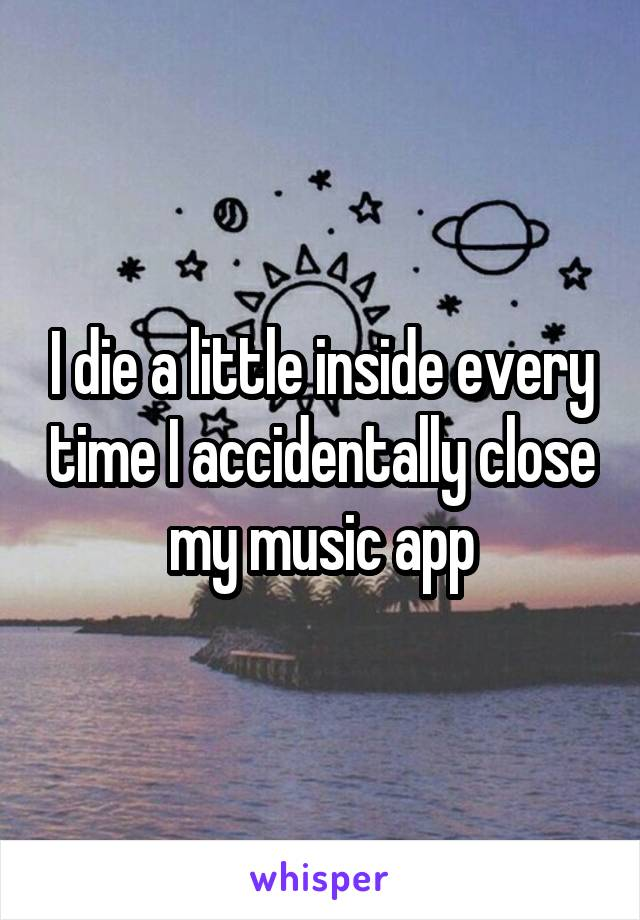 I die a little inside every time I accidentally close my music app