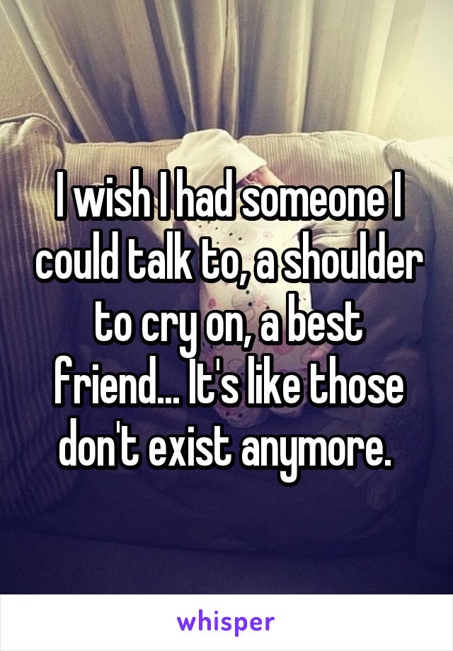 I wish I had someone I could talk to, a shoulder to cry on, a best friend... It's like those don't exist anymore.