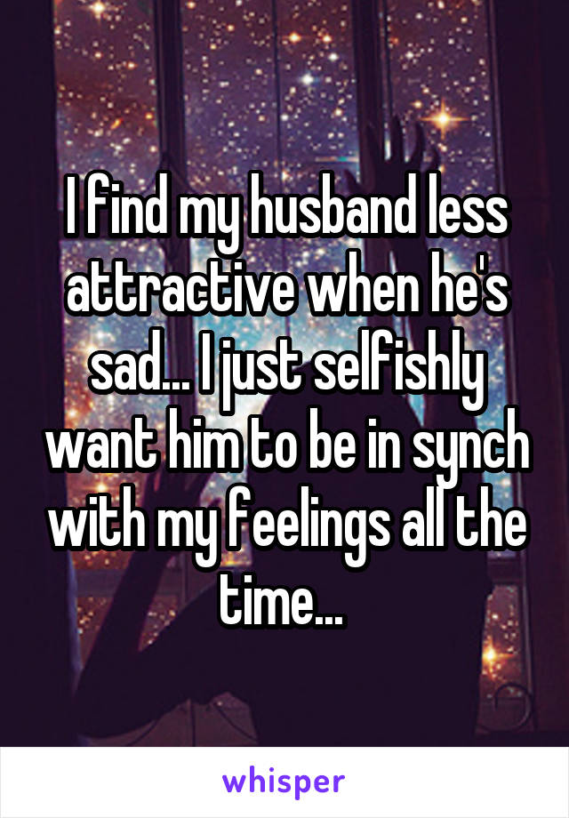 I find my husband less attractive when he's sad... I just selfishly want him to be in synch with my feelings all the time...