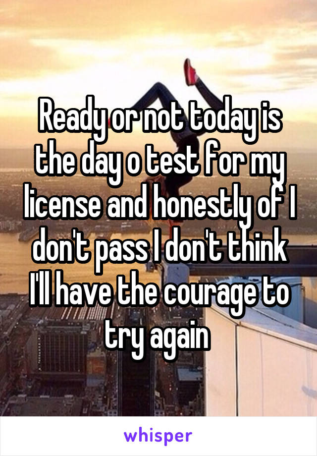 Ready or not today is the day o test for my license and honestly of I don't pass I don't think I'll have the courage to try again