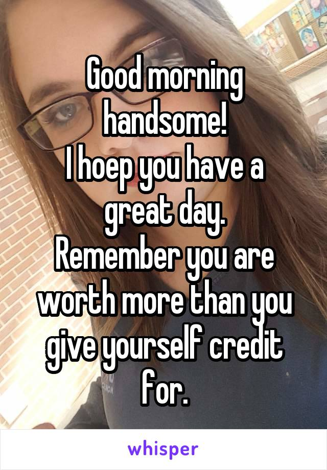 Good morning handsome! I hoep you have a great day. Remember you are worth more than you give yourself credit for.