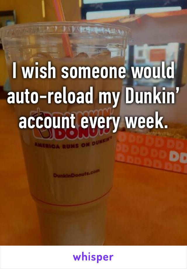 I wish someone would auto-reload my Dunkin' account every week.