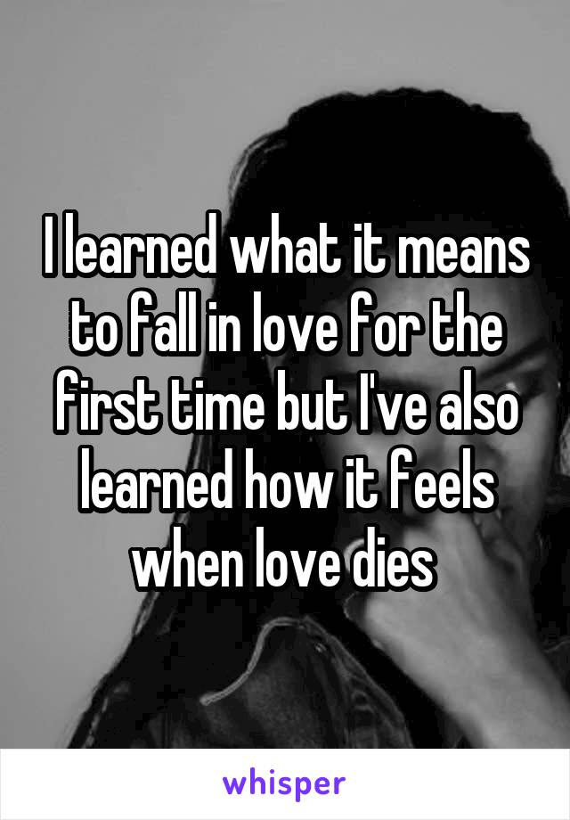 I learned what it means to fall in love for the first time but I've also learned how it feels when love dies