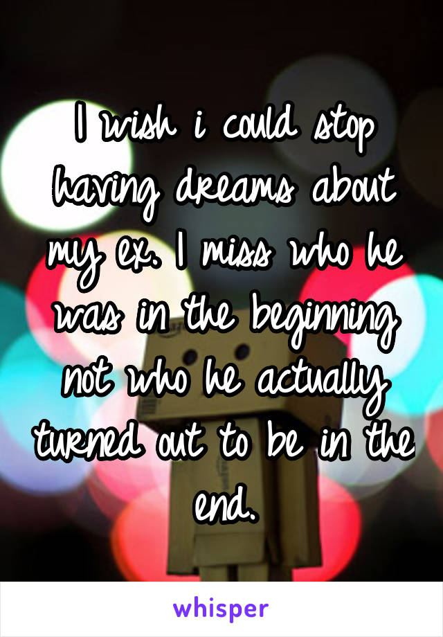 I wish i could stop having dreams about my ex. I miss who he was in the beginning not who he actually turned out to be in the end.