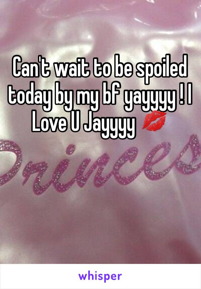 Can't wait to be spoiled today by my bf yayyyy ! I Love U Jayyyy 💋