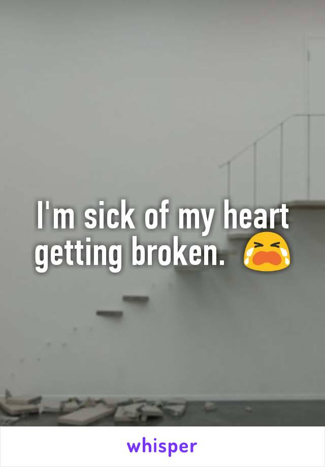 I'm sick of my heart getting broken.  😭
