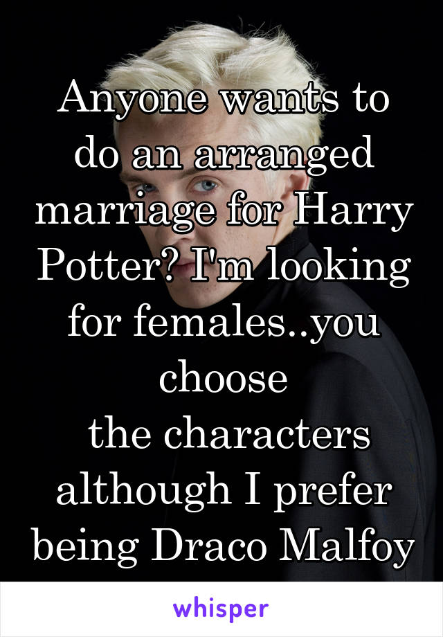 Anyone wants to do an arranged marriage for Harry Potter? I'm looking for females..you choose  the characters although I prefer being Draco Malfoy