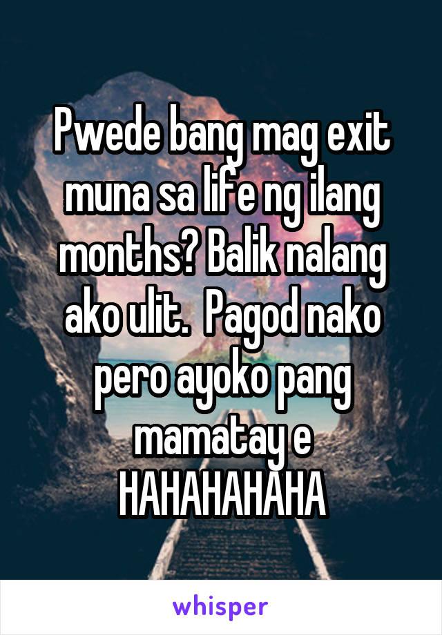 Pwede bang mag exit muna sa life ng ilang months? Balik nalang ako ulit.  Pagod nako pero ayoko pang mamatay e HAHAHAHAHA
