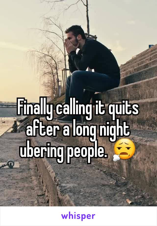 Finally calling it quits after a long night ubering people. 😧