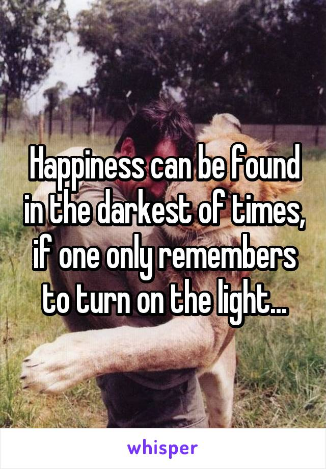Happiness can be found in the darkest of times, if one only remembers to turn on the light...