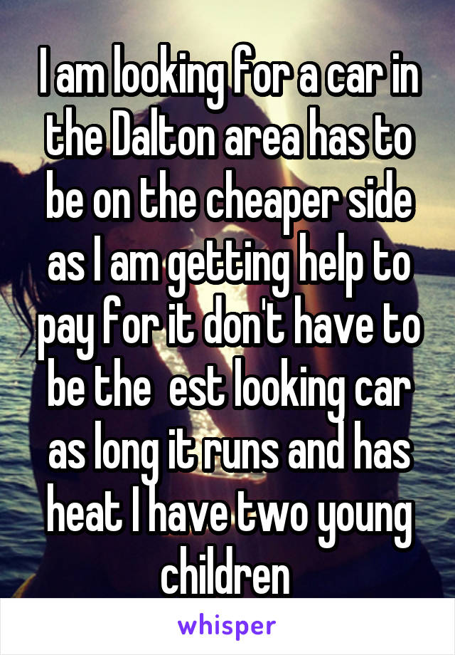 I am looking for a car in the Dalton area has to be on the cheaper side as I am getting help to pay for it don't have to be the  est looking car as long it runs and has heat I have two young children