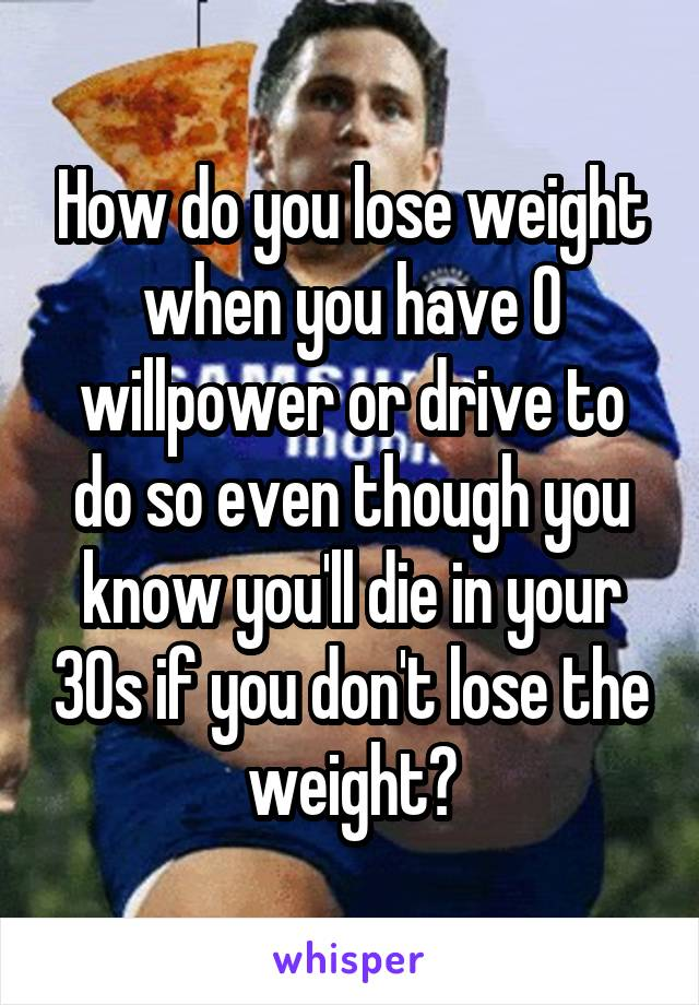How do you lose weight when you have 0 willpower or drive to do so even though you know you'll die in your 30s if you don't lose the weight?