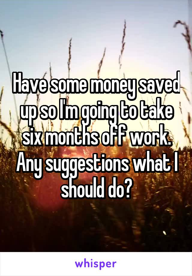 Have some money saved up so I'm going to take six months off work. Any suggestions what I should do?