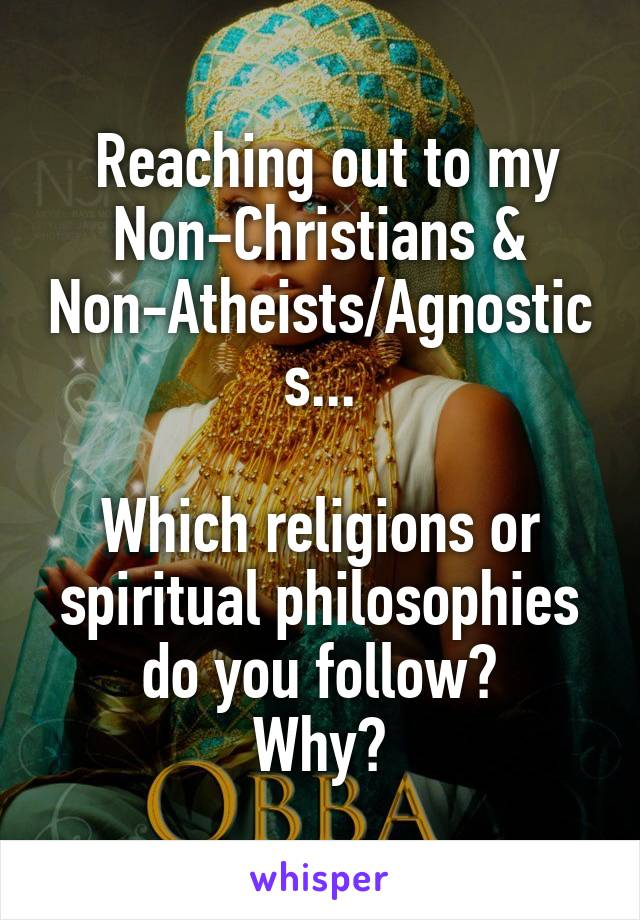 Reaching out to my Non-Christians & Non-Atheists/Agnostics...  Which religions or spiritual philosophies do you follow? Why?
