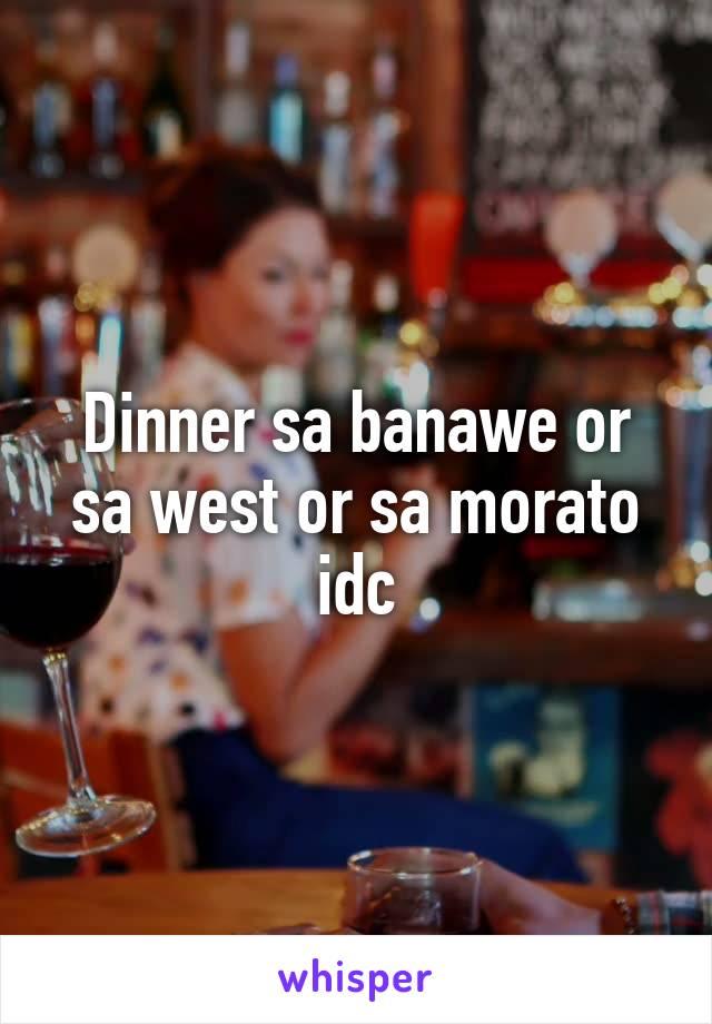 Dinner sa banawe or sa west or sa morato idc