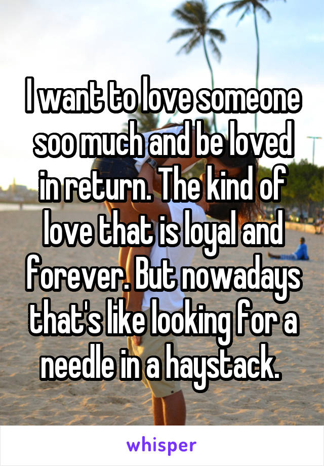I want to love someone soo much and be loved in return. The kind of love that is loyal and forever. But nowadays that's like looking for a needle in a haystack.