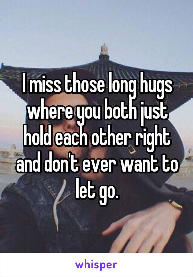 I miss those long hugs where you both just hold each other right and don't ever want to let go.